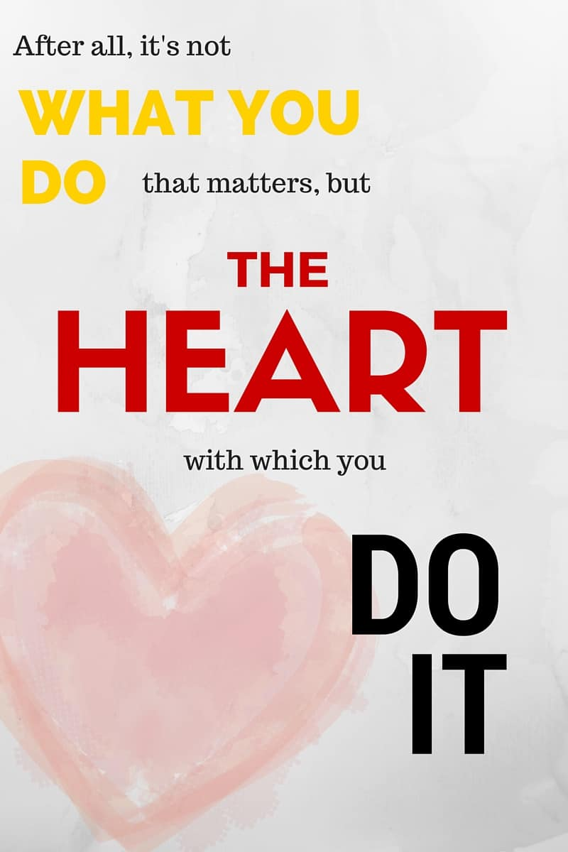 After all, it's not what you do that matters but the heart with which you do it.