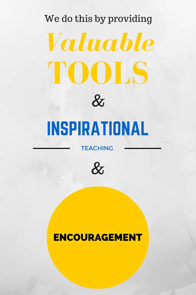 We do this by providing valuable tools, inspirational teaching and encouragement.